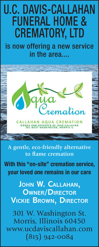 """U.C. DAVIS-CALLAHANFUNERAL HOME &CREMATORY, LTDis now offering a new servicein the area....quaCremationCALLAHAN AQUA CREMATIONOWNED AND OPERATED BY JOHN CALLAHAN101 WEST WASHINGTON. MORRIS ILA gentle, eco-friendly alternativeto flame cremationWith this """"on-site"""" cremation service,your loved one remains in our careJOHN W. CALLAHAN,OWNER/DIRECTORVICKIE BROWN, DIRECTOR301 W. Washington St.Morris, Illinois 60450www.ucdaviscallahan.com(815) 942-0084 U.C. DAVIS-CALLAHAN FUNERAL HOME & CREMATORY, LTD is now offering a new service in the area.... qua Cremation CALLAHAN AQUA CREMATION OWNED AND OPERATED BY JOHN CALLAHAN 101 WEST WASHINGTON. MORRIS IL A gentle, eco-friendly alternative to flame cremation With this """"on-site"""" cremation service, your loved one remains in our care JOHN W. CALLAHAN, OWNER/DIRECTOR VICKIE BROWN, DIRECTOR 301 W. Washington St. Morris, Illinois 60450 www.ucdaviscallahan.com (815) 942-0084"""