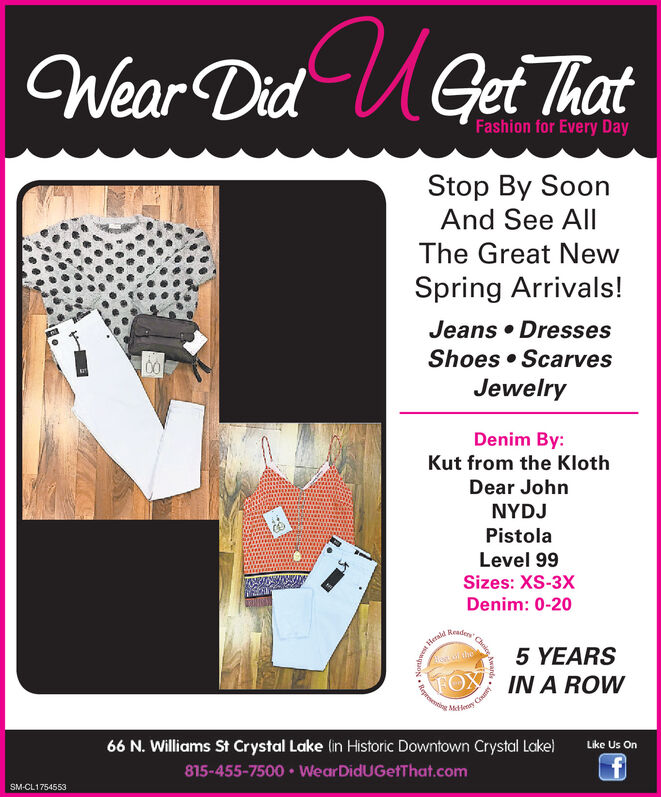 Wear Did UGet ThatFashion for Every DayStop By SoonAnd See AllThe Great NewSpring Arrivals!Jeans  DressesShoes  ScarvesJewelryDenim By:Kut from the KlothDear JohnNYDJPistolaLevel 99Sizes: XS-3XDenim: 0-20HeraldReadery5 YEARSIN A ROWy CrutyMde66 N. Williams St Crystal Lake (in Historic Downtown Crystal Lake)Like Us On815-455-7500  WearDidUGefThat.comSM-CL1754553ChriceanpuRege Wear Did UGet That Fashion for Every Day Stop By Soon And See All The Great New Spring Arrivals! Jeans  Dresses Shoes  Scarves Jewelry Denim By: Kut from the Kloth Dear John NYDJ Pistola Level 99 Sizes: XS-3X Denim: 0-20 Herald Readery 5 YEARS IN A ROW y Cruty Mde 66 N. Williams St Crystal Lake (in Historic Downtown Crystal Lake) Like Us On 815-455-7500  WearDidUGefThat.com SM-CL1754553 Chrice anpu Rege