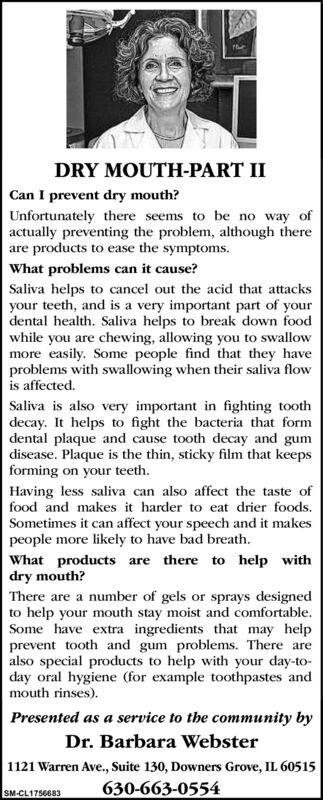 DRY MOUTH-PART IICan I prevent dry mouth?Unfortunately there seems to be no way ofactually preventing the problem, although thereare products to ease the symptoms.What problems can it cause?Saliva helps to cancel out the acid that attacksyour teeth, and is a very important part of yourdental health. Saliva helps to break down foodwhile you are chewing, allowing you to swallowmore easily. Some people find that they haveproblems with swallowing when their saliva flowis affected.Saliva is also very important in fighting toothdecay. It helps to fight the bacteria that formdental plaque and cause tooth decay and gumdisease. Plaque is the thin, sticky film that keepsforming on your teeth.Having less saliva can also affect the taste offood and makes it harder to eat drier foods.Sometimes it can affect your speech and it makespeople more likely to have bad breath.What products are there to help withdry mouth?There are a number of gels or sprays designedto help your mouth stay moist and comfortable.Some have extra ingredients that may helpprevent tooth and gum problems. There arealso special products to help with your day-to-day oral hygiene (for example toothpastes andmouth rinses).Presented as a service to the community byDr. Barbara Webster1121 Warren Ave., Suite 130, Downers Grove, IL 60515630-663-0554SM-CL1756683 DRY MOUTH-PART II Can I prevent dry mouth? Unfortunately there seems to be no way of actually preventing the problem, although there are products to ease the symptoms. What problems can it cause? Saliva helps to cancel out the acid that attacks your teeth, and is a very important part of your dental health. Saliva helps to break down food while you are chewing, allowing you to swallow more easily. Some people find that they have problems with swallowing when their saliva flow is affected. Saliva is also very important in fighting tooth decay. It helps to fight the bacteria that form dental plaque and cause tooth decay and gum disease. Plaque is the thin, sticky film that keeps forming on your teeth. Having less saliva can also affect the taste of food and makes it harder to eat drier foods. Sometimes it can affect your speech and it makes people more likely to have bad breath. What products are there to help with dry mouth? There are a number of gels or sprays designed to help your mouth stay moist and comfortable. Some have extra ingredients that may help prevent tooth and gum problems. There are also special products to help with your day-to- day oral hygiene (for example toothpastes and mouth rinses). Presented as a service to the community by Dr. Barbara Webster 1121 Warren Ave., Suite 130, Downers Grove, IL 60515 630-663-0554 SM-CL1756683