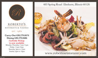 483 Spring Road Elmhurst, Illinois 60126ROBERTO'SRISTORANTE & PIZZERIAEST. 1962Carry-Out 630.279.8474Dining 630.279.8486Curbside Pickupis now availableMonday-Thursday 1lam-1lpmFriday 1lam-12amSaturday 4pm to 12amSunday 2pm to 10pmwww.robertosristorante.comM-CL175364 483 Spring Road Elmhurst, Illinois 60126 ROBERTO'S RISTORANTE & PIZZERIA EST. 1962 Carry-Out 630.279.8474 Dining 630.279.8486 Curbside Pickup is now available Monday-Thursday 1lam-1lpm Friday 1lam-12am Saturday 4pm to 12am Sunday 2pm to 10pm www.robertosristorante.com M-CL175364