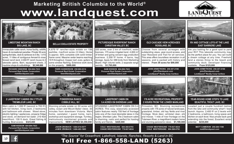 "Marketing British Columbia to the Worldwww.landquest.comLANDQUESTREAL TYCO R P.LIMESTONE MOUNTAIN RANCHPICTURESQUE RIVERFRONT RANCHOLD CASCADE VIEW ACREAGESRV AND COTTAGE LOTS AT THE LAKEBELLA COOLA ESTATE PROPERTYBIG LAKE, BCCHRISTIAN VALLEY, BCROSSLAND, BCEAST BARRIERE LAKEImmaculate caltie ranch, horse facility, wildide 4.670 ft rancher-style estate on 198 550 acres, over 2 km of riverfront, water Choose from several acreages with Are you looking for a good spot to parkhaven & recreational paradise. Private 50 acre parklike, riverfront acres (3 bitles). Home icences, 175 acres irrigated land. 4,000 m outstanding views, year-round access, and your RV? This lakeside community mayspring-fed lake, dock & rairbows to 5 Ibs. 1,415 is approx 50% complete with solid timber of timber and going concern egg production Inear Rossland and Trail for all services. be the perfect place for you. You can buildJacres, 11 titles of contiguous fenced & cross frame const. Massive cedar beams reaching business. 2,200 ft home. 4 barns, hay This area offers boundless recreation in all a dream cottage at any time. Freeholdfenced ranch land. 2,000 ranch house & 2 19 ft throughout. Copper roof, eves, gutters & storage. Apply for 399 birds from Marketing seasons, and is packed with history and land a stones throw to the beach andlakeside cabins. Bam, equipment sheds, 2 some window flashing. Extensive work done Board. High volume wells. 2 separate range interest. From 39 acres for $99,000machine shops & outbuildings. $2,349,000on the property. $989.000permits. $1,795,000community dock. Developer financingJavailable. From $125,000SAM HODSON 604-694-7623Personal Real Estate Corporationsamalandquest.comJOHN ARMSTRONG 250-307-2100johnalandquest.comLandQuest"" Realty Corp CaribooRICHARD OSBORNE 604-444-7633FAWN GUNDERSON 250-982-2314JOHN ARMSTRONG 250-307-2100Personal Real Estate Corporationrichalandquest.comPersonal Real Estate Corporationfawnelandquest.comjohnallandquest.comLandQuest Re alty Corp Cariboo2 LAKEFRONT CABINS ON 2 TITLESPONDEROSA RANCHLAKEFRONT CABIN ON176 ACRE RECREATIONAL PROPERTYYEAR-ROUND HOME STEPS TO LAKECOBBLE HILL, BCTREMBLEUR LAKE, BC5.4 ACRES ON SHERIDAN LAKE2 HOURS FROM THE LOWER MAINLANDBEAUTIFUL TROUT LAKE, BCMain cabin is 1,000 (second is 700 ft Stunning private estate on 50 acres withwith full kitchen, living room, 2 bedrooms valley, ocean and Mount Baker views. 30 ACRES. This cozy, seasonally accessed property with 176 acres of natural landscape.Jand bathroom with shower. Wood stove, minutes from downtown Victoria. Main cabin features nearly 700 feet of frontage grassland, timber, old hay fields and river launch. Approx. 2,400 ft on 2 levels withelectric lighting / appliances, propane fridge home, caretaker / guest home, barn,Jand stove, on-demand hot water. 210 feet workshop and equipment storage. Turnkey. region, Sheridan Lake. The 2 bedroom cabin Jand moose. 1 mile of river frontage on the kitchen on each level. Nice private back yardbeachfront. 130 ft dock. Great fishing & meticulously maintained grounds and is charming, rustic and perfect for hosting Tulameen River, a magnificent modem home lextending into the forest. Excellent rentalhunting. Boat access. $325,000STUNNING LAKEFRONT CABIN ON 5.4 Princeton, BC. Stunning recreational Located just a couple hundred metresfrom the lake and community wharf / boatonto one of the most desirable lakes in the frontage. Mule deer, whitetail deer, elk 2 bedrooms, a bathroom, living space andimprovements. NEW LISTING $4,350,000 family and friends. $429,000and stunning panoramic views. $1,199,000 potential. $235,000SAM HODSON 604-694-7623JASON ZROBACK 1-604-414-5577JAMIE ZROBACK 1-604-483-1605COLE WESTERSUND 604-360-0793CHASE WESTERSUND 778-927-6634MATT CAMERON 250-200-1199Personal Real Estate Corporationsamlandquest.comCHASE WESTERSUND 778-927-4634COLE WESTERSUND 604-360-0793mattlandquest.com""The Source"" for Oceanfront, Lakefront, Islands, Ranches, Resorts & Land in BCToll Free 1-866-558-LAND (5263) Marketing British Columbia to the World www.landquest.com LANDQUEST REAL TYCO R P. LIMESTONE MOUNTAIN RANCH PICTURESQUE RIVERFRONT RANCH OLD CASCADE VIEW ACREAGES RV AND COTTAGE LOTS AT THE LAKE BELLA COOLA ESTATE PROPERTY BIG LAKE, BC CHRISTIAN VALLEY, BC ROSSLAND, BC EAST BARRIERE LAKE Immaculate caltie ranch, horse facility, wildide 4.670 ft rancher-style estate on 198 550 acres, over 2 km of riverfront, water Choose from several acreages with Are you looking for a good spot to park haven & recreational paradise. Private 50 acre parklike, riverfront acres (3 bitles). Home icences, 175 acres irrigated land. 4,000 m outstanding views, year-round access, and your RV? This lakeside community may spring-fed lake, dock & rairbows to 5 Ibs. 1,415 is approx 50% complete with solid timber of timber and going concern egg production Inear Rossland and Trail for all services. be the perfect place for you. You can build Jacres, 11 titles of contiguous fenced & cross frame const. Massive cedar beams reaching business. 2,200 ft home. 4 barns, hay This area offers boundless recreation in all a dream cottage at any time. Freehold fenced ranch land. 2,000 ranch house & 2 19 ft throughout. Copper roof, eves, gutters & storage. Apply for 399 birds from Marketing seasons, and is packed with history and land a stones throw to the beach and lakeside cabins. Bam, equipment sheds, 2 some window flashing. Extensive work done Board. High volume wells. 2 separate range interest. From 39 acres for $99,000 machine shops & outbuildings. $2,349,000 on the property. $989.000 permits. $1,795,000 community dock. Developer financing Javailable. From $125,000 SAM HODSON 604-694-7623 Personal Real Estate Corporation samalandquest.com JOHN ARMSTRONG 250-307-2100 johnalandquest.com LandQuest"" Realty Corp Cariboo RICHARD OSBORNE 604-444-7633 FAWN GUNDERSON 250-982-2314 JOHN ARMSTRONG 250-307-2100 Personal Real Estate Corporation richalandquest.com Personal Real Estate Corporation fawnelandquest.com johnallandquest.com LandQuest Re alty Corp Cariboo 2 LAKEFRONT CABINS ON 2 TITLES PONDEROSA RANCH LAKEFRONT CABIN ON 176 ACRE RECREATIONAL PROPERTY YEAR-ROUND HOME STEPS TO LAKE COBBLE HILL, BC TREMBLEUR LAKE, BC 5.4 ACRES ON SHERIDAN LAKE 2 HOURS FROM THE LOWER MAINLAND BEAUTIFUL TROUT LAKE, BC Main cabin is 1,000 (second is 700 ft Stunning private estate on 50 acres with with full kitchen, living room, 2 bedrooms valley, ocean and Mount Baker views. 30 ACRES. This cozy, seasonally accessed property with 176 acres of natural landscape. Jand bathroom with shower. Wood stove, minutes from downtown Victoria. Main cabin features nearly 700 feet of frontage grassland, timber, old hay fields and river launch. Approx. 2,400 ft on 2 levels with electric lighting / appliances, propane fridge home, caretaker / guest home, barn, Jand stove, on-demand hot water. 210 feet workshop and equipment storage. Turnkey. region, Sheridan Lake. The 2 bedroom cabin Jand moose. 1 mile of river frontage on the kitchen on each level. Nice private back yard beachfront. 130 ft dock. Great fishing & meticulously maintained grounds and is charming, rustic and perfect for hosting Tulameen River, a magnificent modem home lextending into the forest. Excellent rental hunting. Boat access. $325,000 STUNNING LAKEFRONT CABIN ON 5.4 Princeton, BC. Stunning recreational Located just a couple hundred metres from the lake and community wharf / boat onto one of the most desirable lakes in the frontage. Mule deer, whitetail deer, elk 2 bedrooms, a bathroom, living space and improvements. NEW LISTING $4,350,000 family and friends. $429,000 and stunning panoramic views. $1,199,000 potential. $235,000 SAM HODSON 604-694-7623 JASON ZROBACK 1-604-414-5577 JAMIE ZROBACK 1-604-483-1605 COLE WESTERSUND 604-360-0793 CHASE WESTERSUND 778-927-6634 MATT CAMERON 250-200-1199 Personal Real Estate Corporation samlandquest.com CHASE WESTERSUND 778-927-4634 COLE WESTERSUND 604-360-0793 mattlandquest.com ""The Source"" for Oceanfront, Lakefront, Islands, Ranches, Resorts & Land in BC Toll Free 1-866-558-LAND (5263)"