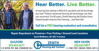 Hear Better. Live Better.Is hearing loss making it difficult to socialize and do the thingsyou love? Today's advanced hearing aid technology can helpyou reconnect. For 62 years, Zenith Hearing Aid Centers havehelped people improve their hearing...and their life!Call for a FREE hearing evaluation and consultation.Repair Department on Premises  Free Parking  Ground Level LocationsDavid McMahon, BC-HIS, PresidentGUILFORD203-453-66111310 BOSTON POST ROAD (STRAWBERRY HILL)NEW HAVENZENITHHearing Aid Centers III PARK STREET (MADISON TOWERS, SUITE K)203-624-9857 Hear Better. Live Better. Is hearing loss making it difficult to socialize and do the things you love? Today's advanced hearing aid technology can help you reconnect. For 62 years, Zenith Hearing Aid Centers have helped people improve their hearing...and their life! Call for a FREE hearing evaluation and consultation. Repair Department on Premises  Free Parking  Ground Level Locations David McMahon, BC-HIS, President GUILFORD 203-453-6611 1310 BOSTON POST ROAD (STRAWBERRY HILL) NEW HAVEN ZENITH Hearing Aid Centers III PARK STREET (MADISON TOWERS, SUITE K) 203-624-9857