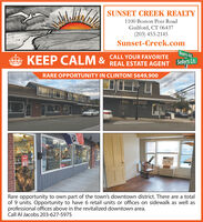 SUNSET CREEK REALTY1100 Boston Post RoadGuilford, CT 06437(203) 453-2145Sunset-Creek.comBuyers Rd.CALL YOUR FAVORITEKEEP CALM &REAL ESTATE AGENT Sellers Ln.RARE OPPORTUNITY IN CLINTON! $649,900atsOPENRare opportunity to own part of the town's downtown district. There are a totalof 9 units. Opportunity to have 6 retail units or offices on sidewalk as well asprofessional offices above in the revitalized downtown area.Call Al Jacobs 203-627-5975PEN SUNSET CREEK REALTY 1100 Boston Post Road Guilford, CT 06437 (203) 453-2145 Sunset-Creek.com Buyers Rd. CALL YOUR FAVORITE KEEP CALM & REAL ESTATE AGENT Sellers Ln. RARE OPPORTUNITY IN CLINTON! $649,900 ats OPEN Rare opportunity to own part of the town's downtown district. There are a total of 9 units. Opportunity to have 6 retail units or offices on sidewalk as well as professional offices above in the revitalized downtown area. Call Al Jacobs 203-627-5975 PEN
