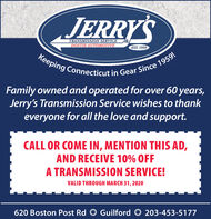 JERRY'STRANSMISSION SERVICEDOSTIE AUTOMOTIVEEST. 1959Keeping Connecticut in Gear Since 1959!Family owned and operated for over 60 years,Jerry's Transmission Service wishes to thankeveryone for all the love and support.CALL OR COME IN, MENTION THIS AD,AND RECEIVE 10% OFFA TRANSMISSION SERVICE!VALID THROUGH MARCH 31, 2020620 Boston Post Rd O Guilford O 203-453-5177 JERRY'S TRANSMISSION SERVICE DOSTIE AUTOMOTIVE EST. 1959 Keeping Connecticut in Gear Since 1959! Family owned and operated for over 60 years, Jerry's Transmission Service wishes to thank everyone for all the love and support. CALL OR COME IN, MENTION THIS AD, AND RECEIVE 10% OFF A TRANSMISSION SERVICE! VALID THROUGH MARCH 31, 2020 620 Boston Post Rd O Guilford O 203-453-5177