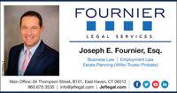 FOURNIERLEGAL SERVICESJoseph E. Fournier, Esq.Business Law | Employment LawEstate Planning (Wills/Trusts/Probate)Main Office: 64 Thompson Street, B101, East Haven, CT 06513f.860.670.3535 | info@jeflegal.com | Jeflegal.comB220844v2 FOURNIER LEGAL SERVICES Joseph E. Fournier, Esq. Business Law | Employment Law Estate Planning (Wills/Trusts/Probate) Main Office: 64 Thompson Street, B101, East Haven, CT 06513 f. 860.670.3535 | info@jeflegal.com | Jeflegal.com B220844v2