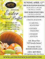 "SUNDAY, APRIL 12THAnthonys""CeanVeeuBRUNCH STATION SEATING10:30 AM & 11:00 AMANNUAL1:00 PM & 1:30 PMEasterGrand BuffetHOT HORS D'OEUVRES3:30 PM & 4:00 PMALL SEATINGS INCLUDE: PASTA STATIONSEATINGS AT10:30AM and 11:00 AM,1:00 PM and 1:30 PM,3:30 PM and 4:00 PM CARVINGSTATIONS ENTRÉESTATIONS DESSERTSTATIONAsk About OurVIP Family Suites!TO MAKE YOURRESERVATION CALL(203) 469-9010450 Lighthouse Rd., New HavenwwW.ANTHONYSOCEANVIEW.COM SUNDAY, APRIL 12TH Anthonys ""CeanVeeu BRUNCH STATION SEATING 10:30 AM & 11:00 AM ANNUAL 1:00 PM & 1:30 PM Easter Grand Buffet HOT HORS D'OEUVRES 3:30 PM & 4:00 PM ALL SEATINGS INCLUDE:  PASTA STATION SEATINGS AT 10:30AM and 11:00 AM, 1:00 PM and 1:30 PM, 3:30 PM and 4:00 PM  CARVING STATIONS  ENTRÉE STATIONS  DESSERT STATION Ask About Our VIP Family Suites! TO MAKE YOUR RESERVATION CALL (203) 469-9010 450 Lighthouse Rd., New Haven wwW.ANTHONYSOCEANVIEW.COM"