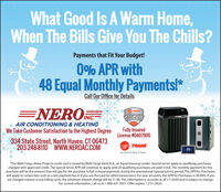 """What Good Is A Warm Home,When The Bills Give You The Chills?Payments that Fit Your Budget!0% APR with48 Equal Monthly Payments!*Call Our Office for DetailsENERONC-TRANEINC.COMFORTSPECIALISTAIR CONDITIONING & HEATINGWe Take Customer Satisfaction to the Highest DegreeFully InsuredLicense #0407900334 State Street, North Haven, CT 06473203-248-8110 WWW.NEROÁC.COMTRANE75It's Hard To Stop A Trane""""The Wells Fargo Home Projects credit card is issued by Wells Fargo Bank N.A, an Equal Housing Lender. Special terms apply to qualifying purchasescharged with approved credit. The special terms APR will continue to apply until all qualifying purchases are paid in full. The monthly payment for thispurchase will be the amount that will pay for the purchase in full in equal payments during the promotional (special terms) period. The APR for Purchaseswill apply to certain fees such as a late payment fee or if you use the card for other transactions. For new accounts, the APR for Purchases is 28.99%. If youare charged interest in any billing cycle, the minimum interest charge will be $1.00. This information is accurate as of 1/1/2020 and is subject to change.For current information, call us at 1-800-431-5921. Offer expires 12/31/2020. What Good Is A Warm Home, When The Bills Give You The Chills? Payments that Fit Your Budget! 0% APR with 48 Equal Monthly Payments!* Call Our Office for Details ENERONC- TRANE INC. COMFORT SPECIALIST AIR CONDITIONING & HEATING We Take Customer Satisfaction to the Highest Degree Fully Insured License #0407900 334 State Street, North Haven, CT 06473 203-248-8110 WWW.NEROÁC.COM TRANE 75 It's Hard To Stop A Trane """"The Wells Fargo Home Projects credit card is issued by Wells Fargo Bank N.A, an Equal Housing Lender. Special terms apply to qualifying purchases charged with approved credit. The special terms APR will continue to apply until all qualifying purchases are paid in full. The monthly payment for this purchase will be the amount that will pay for the pu"""