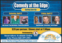 Comedy at the EdgeSpring Line-UpSaturday, April 4Friday, April 17Rob Greene | Ray Harrington | Steven VecchiarelliShafi Hossain | Greg Stone | Jesse Eigner$20 per person|Shows start at 7:30pmPerformed by:COMEDYWaltler's EdgeReservations Available OnlineCRAFTBEERor by Phone 860-399-5901RESORT & SPAwww.WatersEdgeResortandSpa.com Comedy at the Edge Spring Line-Up Saturday, April 4 Friday, April 17 Rob Greene | Ray Harrington | Steven Vecchiarelli Shafi Hossain | Greg Stone | Jesse Eigner $20 per person|Shows start at 7:30pm Performed by: COMEDY Waltler's Edge Reservations Available Online CRAFT BEER or by Phone 860-399-5901 RESORT & SPA www.WatersEdgeResortandSpa.com