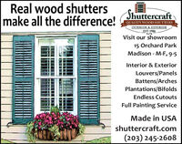 Real wood shuttersmake all the difference!ShuttercraftQUALITY WOOD SHUTTERSINTERIOR & EXTERIOREST. 1986Visit our showroom15 Orchard ParkMadison - M-F, 9-5Interior & ExteriorLouvers/PanelsBattens/ArchesPlantations/BifoldsEndless CutoutsFull Painting ServiceMade in USAshuttercraft.com(203) 245-2608 Real wood shutters make all the difference! Shuttercraft QUALITY WOOD SHUTTERS INTERIOR & EXTERIOR EST. 1986 Visit our showroom 15 Orchard Park Madison - M-F, 9-5 Interior & Exterior Louvers/Panels Battens/Arches Plantations/Bifolds Endless Cutouts Full Painting Service Made in USA shuttercraft.com (203) 245-2608