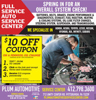 """SPRING IN FOR ANOVERALL SYSTEM CHECK!FULLSERVICEAUTOSERVICECENTERBATTERIES, BELTS, BRAKES, ENGINE PERFORMANCE &DIAGONOSTICS, EXHAUST, FUEL INJECTION, HEATING& COOLING SYSTEMS, OÍL/LUBE FILTER CHANGES,STEERING SYSTEM, SUSPENSION, AND TRANSMISSIONS.WE SPECIALIZE IN HONDA, ACURA, TOYOTA, LEXUS, NISSAN,HYUNDAI, KIA, INFINITY, SUBARU$10 OFFCOUPONON A PENNZOIL OIL CHANGECOUPON WILL BE SENT 7 DAYS AFTER ENROLLING1.2.3.TEXT"""": PLUM1. TO: 645244Click on the link and acceptTerms and Conditions.RONHEADERSServing theCommunity for20 Years2010EAST3 Receive $10 coupons, periodicallyGIVE US ACALL OREMAILPLUMAUTO@COMCASTNETSEE ASSOCIATE FOR DETAILS.OFFICIALINSPECTIONSTATION**Standard message and data rates may apply. Text STOP at any time to end texts.PLUM AUTOMOTIVE SERVICE CENTER 412.798.3600WE ACCEPT THEFOLLOWING CARDSSERVICE HOURS:MONDAY THROUGH FRIDAY8:00 AM TO 5:00 PM712 UNITY CENTER RD. PITTSBURGH, PA 15239PLUMAUTOMOTIVESERVVICECENTER.COMadno-111116 SPRING IN FOR AN OVERALL SYSTEM CHECK! FULL SERVICE AUTO SERVICE CENTER BATTERIES, BELTS, BRAKES, ENGINE PERFORMANCE & DIAGONOSTICS, EXHAUST, FUEL INJECTION, HEATING & COOLING SYSTEMS, OÍL/LUBE FILTER CHANGES, STEERING SYSTEM, SUSPENSION, AND TRANSMISSIONS. WE SPECIALIZE IN HONDA, ACURA, TOYOTA, LEXUS, NISSAN, HYUNDAI, KIA, INFINITY, SUBARU $10 OFF COUPON ON A PENNZOIL OIL CHANGE COUPON WILL BE SENT 7 DAYS AFTER ENROLLING 1. 2. 3. TEXT"""": PLUM 1. TO: 645244 Click on the link and accept Terms and Conditions. RON HEADERS Serving the Community for 20 Years 2010 EAST 3 Receive $10 coupons , periodically GIVE US ACALL OREMAIL PLUMAUTO@COMCASTNET SEE ASSOCIATE FOR DETAILS. OFFICIAL INSPECTION STATION **Standard message and data rates may apply. Text STOP at any time to end texts. PLUM AUTOMOTIVE SERVICE CENTER 412.798.3600 WE ACCEPT THE FOLLOWING CARDS SERVICE HOURS: MONDAY THROUGH FRIDAY 8:00 AM TO 5:00 PM 712 UNITY CENTER RD. PITTSBURGH, PA 15239 PLUMAUTOMOTIVESERVVICECENTER.COM adno-111116"""