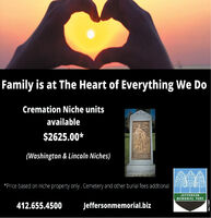 Family is at The Heart of Everything We DoCremation Niche unitsavailable$2625.00*(Washington & Lincoln Niches)*Price based on niche property only. Cemetery and other burial fees addtionalJEFFERSONMEMORIAL PARK412.655.4500Jeffersonmemorial.bizodno=110869 Family is at The Heart of Everything We Do Cremation Niche units available $2625.00* (Washington & Lincoln Niches) *Price based on niche property only. Cemetery and other burial fees addtional JEFFERSON MEMORIAL PARK 412.655.4500 Jeffersonmemorial.biz odno=110869