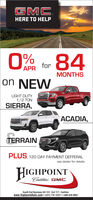GMC.HERE TO HELP0%UAPR for84MONTHSon NEWLIGHT DUTY1/2 TONSIERRA,ACADIA,TERRAINPLUS, 120 DAY PAYMENT DEFFERALsee dealer for detailsHIGHPOINTCadillac GMC.South End Business US-131, Exit 177, Cadillacwww.HighpointAuto.com  (231) 775-1222 1-800-828-9852 GMC. HERE TO HELP 0% UAPR for 84 MONTHS on NEW LIGHT DUTY 1/2 TON SIERRA, ACADIA, TERRAIN PLUS, 120 DAY PAYMENT DEFFERAL see dealer for details HIGHPOINT Cadillac GMC. South End Business US-131, Exit 177, Cadillac www.HighpointAuto.com  (231) 775-1222 1-800-828-9852