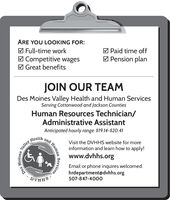 ARE YOU LOOKING FOR:M Paid time offM Full-time workM Competitive wagesM Great benefitsM Pension planJOIN OUR TEAMDes Moines Valley Health and Human ServicesServing Cottonwood and Jackson CountiesHuman Resources Technician/Administrative AssistantAnticipated hourly range: $19.14-$20.41HealthandVisit the DVHHS website for moreinformation and learn how to apply!www.dvhhs.orgEmail or phone inquires welcomed:hrdepartment@dvhhs.org507-847-4000SHHAQMoinesValleyDesHumanServices ARE YOU LOOKING FOR: M Paid time off M Full-time work M Competitive wages M Great benefits M Pension plan JOIN OUR TEAM Des Moines Valley Health and Human Services Serving Cottonwood and Jackson Counties Human Resources Technician/ Administrative Assistant Anticipated hourly range: $19.14-$20.41 Health and Visit the DVHHS website for more information and learn how to apply! www.dvhhs.org Email or phone inquires welcomed: hrdepartment@dvhhs.org 507-847-4000 SHHAQ Moines Valley Des Human Services