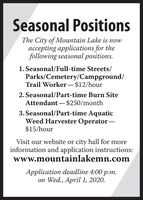 Seasonal PositionsThe City of Mountain Lake is nowaccepting applications for thefollowing seasonal positions.1. Seasonal/Full-time Streets/Parks/Cemetery/Campground/Trail Worker -$12/hour2. Seasonal/Part-time Burn SiteAttendant  $250/month3. Seasonal/Part-time AquaticWeed Harvester Operator $15/hourVisit our website or city hall for moreinformation and application instructions:www.mountainlakemn.comApplication deadline 4:00 p.m.on Wed., April 1, 2020. Seasonal Positions The City of Mountain Lake is now accepting applications for the following seasonal positions. 1. Seasonal/Full-time Streets/ Parks/Cemetery/Campground/ Trail Worker -$12/hour 2. Seasonal/Part-time Burn Site Attendant  $250/month 3. Seasonal/Part-time Aquatic Weed Harvester Operator  $15/hour Visit our website or city hall for more information and application instructions: www.mountainlakemn.com Application deadline 4:00 p.m. on Wed., April 1, 2020.