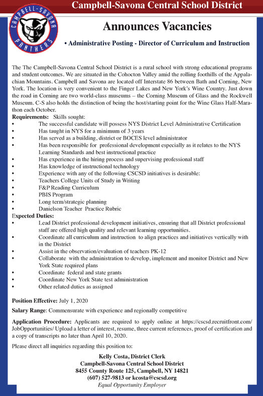 Campbell-Savona Central School DistrictAnnounces VacanciesANTER  Administrative Posting - Director of Curriculum and InstruetionThe The Campbell-Savona Central School District is a rural school with strong educational programsand student outcomes. We are situated in the Cohocton Valley amid the rolling foothills of the Appala-chian Mountains. Campbell and Savona are located off Interstate 86 between Bath and Corning, NewYork. The location is very convenient to the Finger Lakes and New York's Wine Country. Just downthe road in Corning are two world-class museums  the Corning Museum of Glass and the RockwellMuseum. C-S also holds the distinction of being the host/starting point for the Wine Glass Half-Mara-thon each October.Requirements: Skills sought:The successful candidate will possess NYS District Level Administrative CertificationHas taught in NYS for a minimum of 3 yearsHas served as a building, district or BOCES level administratorHas been responsible for professional development especially as it relates to the NYSLearning Standards and best instructional practiceHas experience in the hiring process and supervising professional staffHas knowledge of instructional technologyExperience with any of the following CSCSD initiatives is desirable:Teachers College Units of Study in WritingF&P Reading CurriculumPBIS ProgramLong term/strategic planningDanielson Teacher Practice RubricExpected Duties:Lead District professional development initiatives, ensuring that all District professionalstaff are offered high quality and relevant learning opportunities.Coordinate all curriculum and instruction to align practices and initiatives vertically within the DistrictAssist in the observation/evaluation of teachers PK-12Collaborate with the administration to develop, implement and monitor District and NewYork State required plansCoordinate federal and state grantsCoordinate New York State test administrationOther related duties as assignedPosition Effective: July 1, 2020Salary R