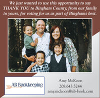 We just wanted to use this opportunity to sayTHANK YOU to Bingham County, from our familyto yours, for voting for us as part of Binghams best.Amy McKoonAB Bookkeeping208.643.5244amy.mckoon@ab-book.com We just wanted to use this opportunity to say THANK YOU to Bingham County, from our family to yours, for voting for us as part of Binghams best. Amy McKoon AB Bookkeeping 208.643.5244 amy.mckoon@ab-book.com
