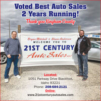 Voted Best Auto Sales2 Years Running!Thankyow Binglham CountyRYAUTOSAL21ST CENTURYBryan Mitchell & Shane AndersonWELCOME YOU TO21ST CENTURYAuto SalesucLLCLocated:1051 Parkway Drive Blackfoot,Idaho 83221Phone: 208-684-2121Online:www.21stcenturyautosales.com Voted Best Auto Sales 2 Years Running! Thankyow Binglham County RY AUTO SAL 21ST CENTURY Bryan Mitchell & Shane Anderson WELCOME YOU TO 21ST CENTURY Auto Salesuc LLC Located: 1051 Parkway Drive Blackfoot, Idaho 83221 Phone: 208-684-2121 Online: www.21stcenturyautosales.com