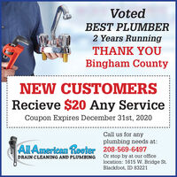 VotedBEST PLUMBER2 Years RunningTHANK YOUBingham CountyNEW CUSTOMERSRecieve $20 Any ServiceCoupon Expires December 31st, 2020Call us for anyplumbing needs at:All American Rooter 208-569-6497Or stop by at our officelocation: 1615 W. Bridge St.Blackfoot, ID 83221DRAIN CLEANING AND PLUMBING Voted BEST PLUMBER 2 Years Running THANK YOU Bingham County NEW CUSTOMERS Recieve $20 Any Service Coupon Expires December 31st, 2020 Call us for any plumbing needs at: All American Rooter 208-569-6497 Or stop by at our office location: 1615 W. Bridge St. Blackfoot, ID 83221 DRAIN CLEANING AND PLUMBING