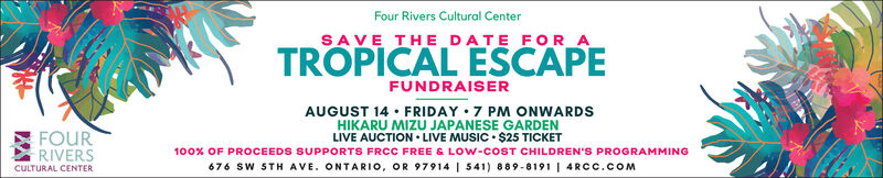 Four Rivers Cultural CenterSAVE THE DATE FOR_ATROPICAL ESCAPEFUNDRAISERAUGUST 14 · FRIDAY 7 PM ONWARDSHIKARU MIZU JAPANESE GARDENLIVE AUCTION  LIVE MUSIC  $25 TICKET100% OF PROCEEDS SUPPORTS FRCC FREE & LOW-COST CHILDREN'S PROGRAMMING676 SW STH AVE. ONTARIO, OR 97914 | 541) 889-8191 | 4RCC.COMFOURRIVERSCULTURAL CENTER Four Rivers Cultural Center SAVE THE DATE FOR_A TROPICAL ESCAPE FUNDRAISER AUGUST 14 · FRIDAY 7 PM ONWARDS HIKARU MIZU JAPANESE GARDEN LIVE AUCTION  LIVE MUSIC  $25 TICKET 100% OF PROCEEDS SUPPORTS FRCC FREE & LOW-COST CHILDREN'S PROGRAMMING 676 SW STH AVE. ONTARIO, OR 97914 | 541) 889-8191 | 4RCC.COM FOUR RIVERS CULTURAL CENTER
