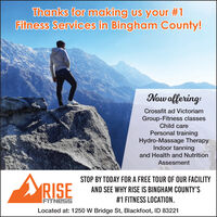 Thanks for making us your #1Fitness Services in Bingham County!Now offering:Crossfit ad VictoriamGroup-Fitness classesChild carePersonal trainingHydro-Massage TherapyIndoor tanningand Health and NutritionAssesmentARISESTOP BY TODAY FOR A FREE TOUR OF OUR FACILITYAND SEE WHY RISE IS BINGHAM COUNTY'SFITNESS#1 FITNESS LOCATION.Located at: 1250 W Bridge St, Blackfoot, ID 83221 Thanks for making us your #1 Fitness Services in Bingham County! Now offering: Crossfit ad Victoriam Group-Fitness classes Child care Personal training Hydro-Massage Therapy Indoor tanning and Health and Nutrition Assesment ARISE STOP BY TODAY FOR A FREE TOUR OF OUR FACILITY AND SEE WHY RISE IS BINGHAM COUNTY'S FITNESS #1 FITNESS LOCATION. Located at: 1250 W Bridge St, Blackfoot, ID 83221