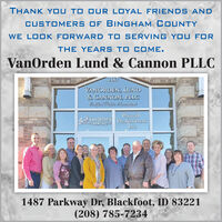 THANK Y OU TO OUR LOYAL FRIENDS ANDCUSTOMERS of BINGham COUNTYWE LOOK FORWARD TO SERVING YOU FORTHE YEARS TO COME.VanOrden Lund & Cannon PLLC1487VANORDEN, LUND& CANNON, PLLCCuitficl Pulblio HaoniaribCaVANORDENFARMS INCIPAyROllProfessiONAlSINc.1487 Parkway Dr, Blackfoot, ID 83221(208) 785-7234 THANK Y OU TO OUR LOYAL FRIENDS AND CUSTOMERS of BINGham COUNTY WE LOOK FORWARD TO SERVING YOU FOR THE YEARS TO COME. VanOrden Lund & Cannon PLLC 1487 VANORDEN, LUND & CANNON, PLLC Cuitficl Pulblio Haoniarib CaVANORDEN FARMS INCI PAyROll ProfessiONAlS INc. 1487 Parkway Dr, Blackfoot, ID 83221 (208) 785-7234
