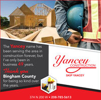 The Yancey name hasbeen serving the area inconstruction forever, butI've only been inbusiness 49 years.Yancey,CONSTRUCTIONThank youBingham Countyfor being so kind overthe years.SKIP YANCEY374 N 200 W 208-785-5613 The Yancey name has been serving the area in construction forever, but I've only been in business 49 years. Yancey , CONSTRUCTION Thank you Bingham County for being so kind over the years. SKIP YANCEY 374 N 200 W 208-785-5613