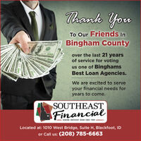 Thank YouTo Our Friends InBingham Countyover the last 21 yearsof service for votingus one of BinghamsBest Loan Agencies.100We are excited to serveyour financial needs foryears to come.SOUTHEASTFinancialSERVING SOUTHEAST IDAHO SINCE 1999Located at: 1010 West Bridge, Suite H, Blackfoot, IDor Call us: (208) 785-6663 Thank You To Our Friends In Bingham County over the last 21 years of service for voting us one of Binghams Best Loan Agencies. 100 We are excited to serve your financial needs for years to come. SOUTHEAST Financial SERVING SOUTHEAST IDAHO SINCE 1999 Located at: 1010 West Bridge, Suite H, Blackfoot, ID or Call us: (208) 785-6663