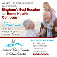 We are Honored to acceptyour Votes forBingham's Best Hospiceand Home HealthCompany!Thank youto all ourFriends for yourLove and Support.NEW OFFICE LOCATED AT:81 N Shilling AveBlackfoot ID, 83221Call us todaySalmon Valley HospiceE Home Heathfor any information:208-993-8050 We are Honored to accept your Votes for Bingham's Best Hospice and Home Health Company! Thank you to all our Friends for your Love and Support. NEW OFFICE LOCATED AT: 81 N Shilling Ave Blackfoot ID, 83221 Call us today Salmon Valley Hospice E Home Heath for any information: 208-993-8050