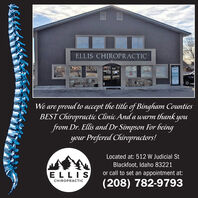ELLIS CHIROPRACTICWe are proud to accept the title of Bingham CountiesBEST Chiropractic Clínic And a warm thank youfrom Dr. Ellis and Dr Simpson For beingyour Prefered Chiropractors!Located at: 512 W Judicial StBlackfoot, Idaho 83221ELLISor call to set an appointment at:(208) 782-9793CHIROPRACTIC ELLIS CHIROPRACTIC We are proud to accept the title of Bingham Counties BEST Chiropractic Clínic And a warm thank you from Dr. Ellis and Dr Simpson For being your Prefered Chiropractors! Located at: 512 W Judicial St Blackfoot, Idaho 83221 ELLIS or call to set an appointment at: (208) 782-9793 CHIROPRACTIC
