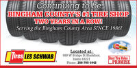 Continuing to beBINGHAM COUNTY'S #1 THRE SHOPTWO YEARS INAROW!Serving the Bingham County Area SINCE 1986!ires LES SCHWASires LES SCHWABLocated at:990 W Bridge St Blackfoot,Idaho 83221Best Tire ValuePROMISE.Phone: 208-785-1942 Continuing to be BINGHAM COUNTY'S #1 THRE SHOP TWO YEARS INAROW! Serving the Bingham County Area SINCE 1986! ires LES SCHWAS ires LES SCHWAB Located at: 990 W Bridge St Blackfoot, Idaho 83221 Best Tire Value PROMISE. Phone: 208-785-1942