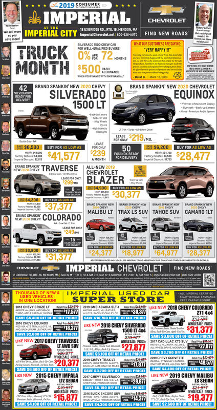 "2019 CONSUMERansACTIONANANk IMPERIALCHEVROLETMe PennerAT THE18 UXBRIDGE RD, RTE. 16, MENDON, MAWe sell mer IMPERIAL CITY pertalchevrelet.net s00-s28-AUTO FIND NEW ROADS esave mereet tWHAT OUR CUSTOMERS ARE SAYINGSILVERADO 1900 CREW CABFOR WELL-QUALIFIED BUYERSTRUCK 0% 72 memnsMONTH $500""SEAMLESSNeer 2dind fahar ie hetwww tha M-johnson MA 00, 2000CASHALLOWANCEWHEN YOU FINANCE WITH OM FRANCIAL42 BRAND SPANKIN' NEW 2020 CHEVYSILVERADOSREADY FORBRAND SPANKIN' NEW 2020 CHEVROLETSILVERADO1500 LTEQUINOXDELIVERYroverainmet Disglayurtseth Back Up CameraAeys -remium ud SynemAlley heeMyLin-High tyLT rin Turbe-Aheel DrieFOR ONLY 219Mo.50239 COUNOR AEADYLEASEDoutie Cab-d/.M $6,500 BUY FOR AS LOW ASLEASEFOR ONLYB $6,200 BUY FOR AS LOW ASFactury Rebates 0Imperial Discount: 1203$41,577FOR DELIVERY ay etate 00mperial Diacount SUS3$28,477A MONTHBRAND SPANKIN TRAVERSE ALL-NEW 2019NEW 2020 CHEVYCHEVROLETBLAZERS4,900 BUY FOR AS LOW AS$30,377LEASE POR ONLY$299MoteryetS4,200 DUY FOR AS LOW AS$37,377BRAND SPANKIN COLORADOBRAND SPANKIN NEWCHEVYBRAND SPANKIN NEWCHEVYBRAND SPANKIN NEw RAND SPANKIN NEWCHEVYfatary etateCHEVYMALIBU LT TRAX LS SUV TAHOE SUV CAMARO 1LTNEW 2020 CHEVYLEASE FOR ONY249mo15mpeidUY FOR A LEWAmperidT FOR AS LEW ASImperaeoUT FORAS LWAnperi eUY TOR A LOWI S3,800 CUY FOR AS LOW AS$24,377$31,377$18,977 64,977 28,377IMPERIAL CHEVROLET 