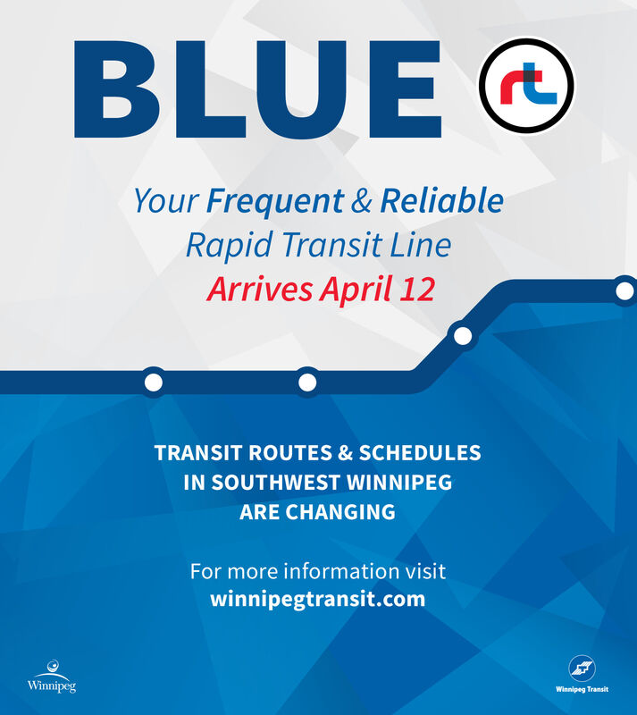 BLUE@rtYour Frequent & ReliableRapid Transit LineArrives April 12TRANSIT ROUTES & SCHEDULESIN SOUTHWEST WINNIPEGARE CHANGINGFor more information visitwinnipegtransit.comWinnipegWinnipeg Transit BLUE@ rt Your Frequent & Reliable Rapid Transit Line Arrives April 12 TRANSIT ROUTES & SCHEDULES IN SOUTHWEST WINNIPEG ARE CHANGING For more information visit winnipegtransit.com Winnipeg Winnipeg Transit