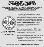 YORK COUNTY RESIDENTSIMPORTANT PUBLIC NOTICEDUE APRIL 1, 2020REAL ESTATE TAX RELIEF FOR ELDERLY & DISABLED PERSONS orDISABLED AMERICAN VETERANS WITH A 100% SERVICECONNECTED TOTAL & PERMANENT DISABILITYYork County citizens who are at leastsixty-five(65) years of age or older, or arepermanently and totally disabled (no agerequirement), are reminded that the filingdeadline for the Real Estate and MobileYORKOFHome Tax Relief Program is April 1st.Revalidation for Disabled Veterans isrequired by April 1st.1634For your convenience, the Office of theCommissioner of the Revenue is openAnn H. ThomasCommissioner of the Revenue Weekdays, 8:15am - 5:00pm.(757) 890-3382For eligibility requirements, call the Officeof the Commissioner of the Revenue at890-3382 or visit the office at120 Alexander Hamilton Blvd., in Yorktown.Visit us on the web at: www.yorkcounty.gov/revenueVIRGINIA YORK COUNTY RESIDENTS IMPORTANT PUBLIC NOTICE DUE APRIL 1, 2020 REAL ESTATE TAX RELIEF FOR ELDERLY & DISABLED PERSONS or DISABLED AMERICAN VETERANS WITH A 100% SERVICE CONNECTED TOTAL & PERMANENT DISABILITY York County citizens who are at least sixty-five(65) years of age or older, or are permanently and totally disabled (no age requirement), are reminded that the filing deadline for the Real Estate and Mobile YORK OF Home Tax Relief Program is April 1st. Revalidation for Disabled Veterans is required by April 1st. 1634 For your convenience, the Office of the Commissioner of the Revenue is open Ann H. Thomas Commissioner of the Revenue Weekdays, 8:15am - 5:00pm. (757) 890-3382 For eligibility requirements, call the Office of the Commissioner of the Revenue at 890-3382 or visit the office at 120 Alexander Hamilton Blvd., in Yorktown. Visit us on the web at: www.yorkcounty.gov/revenue VIRGINIA