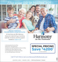 "Live your life in HARMONYDiscover Yorktown'sPremiere Senior Living CommunityAt Harmony we offer deliciousrestaurant-style dining, an excitingcalendar of events, and the supportHarmonyneeded to enjoy it all.on the Peninsula· Individualized Service Plan Medication Management· Professional Staff Available 24 Hours A DaySPECIAL PRICINGSave $420o*3 Restaurant Style Meals per Day· Full Complement Of Daily Activities On-Site Rehabilitation Services""Limited availabilityCall 757.447.3544 or visit www.HarmonyOnThePeninsula.comASSISTED LIVING 
