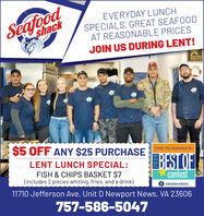SeafoodshackEVERYDAY LUNCHSPECIALS, GREAT SEAFOODAT REASONABLE PRICESJOIN US DURING LENT!BRAVE$5 OFF ANY $25 PURCHASE TIME TO NOMINATE!BEST OFLENT LUNCH SPECIAL:FISH & CHIPS BASKET $7(includes 2 pieces whiting, fries, and a drink)contest11710 Jefferson Ave. Unit D Newport News, VA 23606VIRGINIA MEDIA757-586-5047 Seafood shack EVERYDAY LUNCH SPECIALS, GREAT SEAFOOD AT REASONABLE PRICES JOIN US DURING LENT! BRAVE $5 OFF ANY $25 PURCHASE TIME TO NOMINATE! BEST OF LENT LUNCH SPECIAL: FISH & CHIPS BASKET $7 (includes 2 pieces whiting, fries, and a drink) contest 11710 Jefferson Ave. Unit D Newport News, VA 23606 VIRGINIA MEDIA 757-586-5047