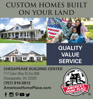 CUSTOM HOMES BUILTON YOUR LANDQUALITYVALUESERVICECHESAPEAKE BUILDING CENTER717 Eden Way N Ste 606Chesapeake, VA 23320(757) 819-5812AmericasHomePlace.comAMERICA'SHOME PLACEfO Poy CUSTOM HOMES BUILT ON YOUR LAND QUALITY VALUE SERVICE CHESAPEAKE BUILDING CENTER 717 Eden Way N Ste 606 Chesapeake, VA 23320 (757) 819-5812 AmericasHomePlace.com AMERICA'S HOME PLACE fO Poy