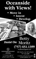 Oceansidewith Views! Move in Invest DevelopBettyInsist On Moritz(757) 651.13991realbetty@gmail.comBERKSHIRE HATHAWAYHomeServices300 32nd St., Ste 102 Va BeachTowne Realty757-422-2200A member of the franchise systemof BHH Affiliates, LLCLUXURYCOLLECTION Oceanside with Views!  Move in  Invest  Develop Betty Insist On Moritz (757) 651.1399 1realbetty@gmail.com BERKSHIRE HATHAWAY HomeServices 300 32nd St., Ste 102 Va Beach Towne Realty 757-422-2200 A member of the franchise system of BHH Affiliates, LLC LUXURY COLLECTION