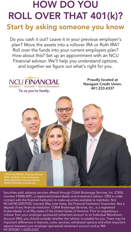 HOW DO YOUROLL OVER THAT 401(k)?Start by asking someone you knowDo you cash it out? Leave it in your previous employer'splan? Move the assets into a rollover IRA or Roth IRA?Roll over the funds into your current employers plan?How about this? Set up an appointment with an NCUFinancial advisor. We'll help you understand options,and together we figure out what's right for you.NCU FÍNANCIALProudly located atNavigant Credit Union.401.233.4337RETINEMENT INsURANCE WEALTH MANAGEMENTTo us you're family.STEVE LAVERGNE, Financial AdvisorREID HANSEN, Financial AdvisorJEFF GAGNON, Finandial AdvisorMARIA DOUKAS, CoordinatorSecurities sold, advisory services offered through CUNA Brokerage Services, Inc. (CBSI),member FINRA/SIPC, a registered broker/dealer and investment advisor. CBSI is undercontract with the financial institution to make securities available to members. NotNCUA/NCUSIF/FDIC insured, May Lose Value, No Financial Institution Guarantee. Not adeposit of any financial institution. CUNA Brokerage Services, Inc., is a registeredbroker/dealer in all fifty states of the United States of America. Prior to requesting arollover from your employer sponsored retirement account to an Individual RetirementAccount (IRA), you should consider whether the rollover is suitable for you. There may beimportant differences in features, costs, services, withdrawal options and other importantaspects between your employer sponsored retirement account and an IRA.FR-2970387.1-0220-0322 HOW DO YOU ROLL OVER THAT 401(k)? Start by asking someone you know Do you cash it out? Leave it in your previous employer's plan? Move the assets into a rollover IRA or Roth IRA? Roll over the funds into your current employers plan? How about this? Set up an appointment with an NCU Financial advisor. We'll help you understand options, and together we figure out what's right for you. NCU FÍNANCIAL Proudly located at Navigant Credit Union. 401.233.4337 RETINEMENT INsURANCE WEALTH MANAGEMENT To us you're family. S