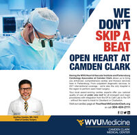 WEDON'TSKIP ABEATOPEN HEART ATCAMDEN CLARKHaving the WVU Heart & Vascular Institute and ParkersburgCardiology Associates at Camden Clark allows us to bringyou enhanced, comprehensive cardiac and thoracic serviceshere in Parkersburg. From outpatient diagnostic services, to24/7 interventional coverage - we're also the only hospital inthe region to perform open-heart surgery.Your local award-winning cardiac experts offer you nationalquality of care all under one roof for all emergent and majorprocedures with integration from the ER to Cath Lab to the OR- without the need to travel to Cleveland or Charleston.Visit our cardiac page at: YourHeartAtCamdenClark.orgor call 304-424-2111foy inthueGeoffrey Cousins, MD, FACSChief of Cardiac SurgeryWWVUMedicineCAMDEN CLARKMEDICAL CENTER WE DON'T SKIP A BEAT OPEN HEART AT CAMDEN CLARK Having the WVU Heart & Vascular Institute and Parkersburg Cardiology Associates at Camden Clark allows us to bring you enhanced, comprehensive cardiac and thoracic services here in Parkersburg. From outpatient diagnostic services, to 24/7 interventional coverage - we're also the only hospital in the region to perform open-heart surgery. Your local award-winning cardiac experts offer you national quality of care all under one roof for all emergent and major procedures with integration from the ER to Cath Lab to the OR - without the need to travel to Cleveland or Charleston. Visit our cardiac page at: YourHeartAtCamdenClark.org or call 304-424-2111 foy in thue Geoffrey Cousins, MD, FACS Chief of Cardiac Surgery WWVUMedicine CAMDEN CLARK MEDICAL CENTER