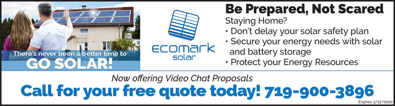 Be Prepared, Not ScaredStaying Home? Don't delay your solar safety plan Secure your energy needs with solarand battery storage Protect your Energy ResourcesThere's never been a better time toGO SOLAR!ECOmarksolarNow offering Video Chat ProposalsCall for your free quote today! 719-900-3896Expires 3/31/2020 Be Prepared, Not Scared Staying Home?  Don't delay your solar safety plan  Secure your energy needs with solar and battery storage  Protect your Energy Resources There's never been a better time to GO SOLAR! ECOmark solar Now offering Video Chat Proposals Call for your free quote today! 719-900-3896 Expires 3/31/2020