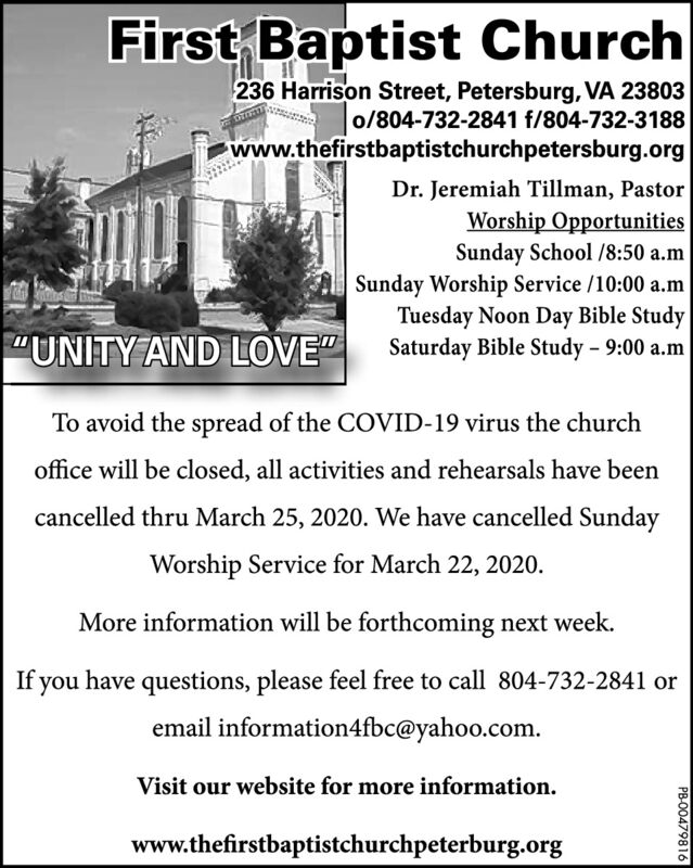 """First Baptist Church236 Harrison Street, Petersburg, VA 23803o/804-732-2841 f/804-732-3188www.thefirstbaptistchurchpetersburg.orgDr. Jeremiah Tillman, PastorWorship OpportunitiesSunday School /8:50 a.mSunday Worship Service /10:00 a.mTuesday Noon Day Bible StudySaturday Bible Study - 9:00 a.m""""UNITY AND LOVE""""To avoid the spread of the COVID-19 virus the churchoffice will be closed, all activities and rehearsals have beencancelled thru March 25, 2020. We have cancelled SundayWorship Service for March 22, 2020.More information will be forthcoming next week.If you have questions, please feel free to call 804-732-2841 oremail information4fbc@yahoo.com.Visit our website for more information.www.thefirstbaptistchurchpeterburg.orgPB-00479816 First Baptist Church 236 Harrison Street, Petersburg, VA 23803 o/804-732-2841 f/804-732-3188 www.thefirstbaptistchurchpetersburg.org Dr. Jeremiah Tillman, Pastor Worship Opportunities Sunday School /8:50 a.m Sunday Worship Service /10:00 a.m Tuesday Noon Day Bible Study Saturday Bible Study - 9:00 a.m """"UNITY AND LOVE"""" To avoid the spread of the COVID-19 virus the church office will be closed, all activities and rehearsals have been cancelled thru March 25, 2020. We have cancelled Sunday Worship Service for March 22, 2020. More information will be forthcoming next week. If you have questions, please feel free to call 804-732-2841 or email information4fbc@yahoo.com. Visit our website for more information. www.thefirstbaptistchurchpeterburg.org PB-00479816"""