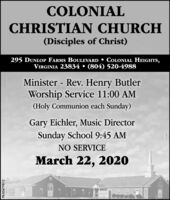 COLONIALCHRISTIAN CHURCH(Disciples of Christ)295 DUNLOP FARMS BOULEVARD  COLONIAL HEIGHTS,VIRGINIA 23834  (804) 520-4988Minister - Rev. Henry ButlerWorship Service 11:00 AM(Holy Communion each Sunday)Gary Eichler, Music DirectorSunday School 9:45 AMNO SERVICEMarch 22, 2020PB-00479812 COLONIAL CHRISTIAN CHURCH (Disciples of Christ) 295 DUNLOP FARMS BOULEVARD  COLONIAL HEIGHTS, VIRGINIA 23834  (804) 520-4988 Minister - Rev. Henry Butler Worship Service 11:00 AM (Holy Communion each Sunday) Gary Eichler, Music Director Sunday School 9:45 AM NO SERVICE March 22, 2020 PB-00479812