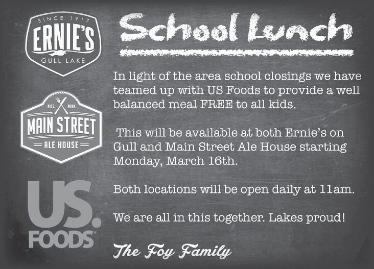 School LunchSINCE 1917ERNIE'SGULL LAKEIn light of the area school closings we haveteamed up with US Foods to provide a wellbalanced meal FREE to all kids.KISS.MAIN STREETThis will be available at both Ernie's on=ALE HOUSEGull and Main Street Ale House starting|3|Monday, March 16th.US.Both locations will be open daily at 1lam.We are all in this together. Lakes proud!FOODSThe Foy Family School Lunch SINCE 1917 ERNIE'S GULL LAKE In light of the area school closings we have teamed up with US Foods to provide a well balanced meal FREE to all kids. KISS. MAIN STREET This will be available at both Ernie's on =ALE HOUSE Gull and Main Street Ale House starting |3| Monday, March 16th. US. Both locations will be open daily at 1lam. We are all in this together. Lakes proud! FOODS The Foy Family