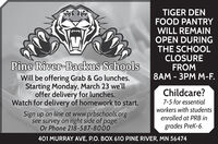 TIGER DENFOOD PANTRYWILL REMAINOPEN DURINGTHE SCHOOLCLOSUREFROM8AM - 3PM M-F.Pine River-Backus SchoolsWill be offering Grab & Go lunches.Starting Monday, March 23 we'lloffer delivery for lunches.Watch for delivery of homework to start.Childcare?7-5 for essentialworkers with studentsenrolled at PRB inSign up on line at www.prbschools.orgsee survey on right side of page.Or Phone 218-587-8000grades Prek-6.401 MURRAY AVE, P.O. BOX 610 PINE RIVER, MN 56474 TIGER DEN FOOD PANTRY WILL REMAIN OPEN DURING THE SCHOOL CLOSURE FROM 8AM - 3PM M-F. Pine River-Backus Schools Will be offering Grab & Go lunches. Starting Monday, March 23 we'll offer delivery for lunches. Watch for delivery of homework to start. Childcare? 7-5 for essential workers with students enrolled at PRB in Sign up on line at www.prbschools.org see survey on right side of page. Or Phone 218-587-8000 grades Prek-6. 401 MURRAY AVE, P.O. BOX 610 PINE RIVER, MN 56474