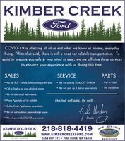 KIMBER CREEKFordCOVID-19 is affecting all of us and what we know as normal, everydayliving. With that said, there is still a need for reliable transportation. Toassist in keeping you safe & your mind at ease, we are offering these servicesto enhance your experience with us during this time:SALESSERVICEPARTS You can BUY a vehicle without coming in the store. We are offering 20% OFF LABORCall or Email Call or Email us re: your vehidle of interest. We will pick up & deliver your vehicle We will deliver We will offer virtual walk-arounds.Phone Appraisals will be available.This too will pass. Be well, Online Credit Applications are available. We will mail or deliver paperwork right to you. We will personally DELIVER your vehicle.Dealer2017.KIMBER CREEK 218-818-44192016PRESIDENT'SAWARD2018Fordwww.KIMBERCREEKFORD.COM2654 HWY 371  PINE RIVER, MN 56474PINE RIVER, MINNESOTARECIPIENT KIMBER CREEK Ford COVID-19 is affecting all of us and what we know as normal, everyday living. With that said, there is still a need for reliable transportation. To assist in keeping you safe & your mind at ease, we are offering these services to enhance your experience with us during this time: SALES SERVICE PARTS  You can BUY a vehicle without coming in the store.  We are offering 20% OFF LABOR Call or Email  Call or Email us re: your vehidle of interest.  We will pick up & deliver your vehicle  We will deliver  We will offer virtual walk-arounds. Phone Appraisals will be available. This too will pass. Be well,  Online Credit Applications are available.  We will mail or deliver paperwork right to you.  We will personally DELIVER your vehicle. Dealer 2017. KIMBER CREEK 218-818-4419 2016 PRESIDENT'S AWARD 2018 Ford www.KIMBERCREEKFORD.COM 2654 HWY 371  PINE RIVER, MN 56474 PINE RIVER, MINNESOTA RECIPIENT