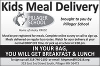 Kids Meal DeliveryPILLAGERSCHOOLbrought to you byPillager SchoolHome of Husky PRIDEMust be pre-registered for meals. Complete online survey or call to sign-up.Meals delivered on regular bus routes. Watch for your delivery at yournormal DROP OFF time. Or pick up at school at 3:00 pm.IN YOUR BAG,YOU WILL GET BREAKFAST & LUNCHTo sign up call 218-746-2150 or email Aingman@ISD116.org323 East 2nd Street South, Pillager MN 56473 Kids Meal Delivery PILLAGER SCHOOL brought to you by Pillager School Home of Husky PRIDE Must be pre-registered for meals. Complete online survey or call to sign-up. Meals delivered on regular bus routes. Watch for your delivery at your normal DROP OFF time. Or pick up at school at 3:00 pm. IN YOUR BAG, YOU WILL GET BREAKFAST & LUNCH To sign up call 218-746-2150 or email Aingman@ISD116.org 323 East 2nd Street South, Pillager MN 56473