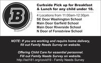 Curbside Pick up for Breakfast& Lunch for any child under 18.B4 Locations from 11:00am-12:30pmSE Door Washington SchoolMain Door Garfield SchoolMain Door Riverside SchoolBrainerdN Door of Forestview SchoolNOTE: If you are working and require home delivery,fill out Family Needs Survey on website.Offering Child Care for essential personnel.Fill out Family Needs Survey on website.http://isd181.org/covid19 - Family Needs SurveyPublic Curbside Pick up for Breakfast & Lunch for any child under 18. B 4 Locations from 11:00am-12:30pm SE Door Washington School Main Door Garfield School Main Door Riverside School Brainerd N Door of Forestview School NOTE: If you are working and require home delivery, fill out Family Needs Survey on website. Offering Child Care for essential personnel. Fill out Family Needs Survey on website. http://isd181.org/covid19 - Family Needs Survey Public