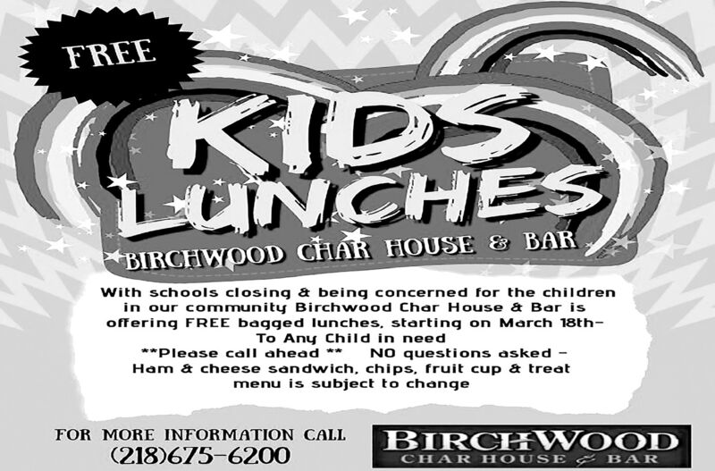 FREEKIDSLUNCHESBIRCHWOOD CHAR HOUSE & BARWith schools closing & being concerned for the childrenin our community Birchwood Char House & Bar isoffering FREE bagged lunches, starting on March 18th-To Any Child in need**Please call ahead **NO questions asked -Ham & cheese sandwich, chips, fruit cup & treatmenu is subject to changeBIRCH WOODFOR MORE INFORMATION CALL(218)675-6200CHAR HOUS E & BAR FREE KIDS LUNCHES BIRCHWOOD CHAR HOUSE & BAR With schools closing & being concerned for the children in our community Birchwood Char House & Bar is offering FREE bagged lunches, starting on March 18th- To Any Child in need **Please call ahead ** NO questions asked - Ham & cheese sandwich, chips, fruit cup & treat menu is subject to change BIRCH WOOD FOR MORE INFORMATION CALL (218)675-6200 CHAR HOUS E & BAR