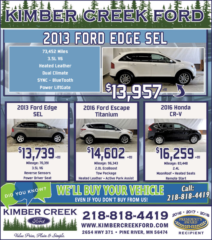 KIMBER CREEK FORD2013 FORD EDGE SEL73,452 Miles3.5L V6Heated LeatherDual ClimateSYNC - BlueTooth$13,957Power LiftGate2013 Ford Edge2016 Ford EscapeTitanium2016 HondaSELCR-V$13,739.$14,602 .$16,259.+ttl+ttlMileage: 70,391Mileage: 96,343Mileage: 83,4483.5L V62.0L EcoBoost2.4LMoonRoof - Heated SeatsRemote StartReverse SensorsTow PackagePower Driver SeatHeated Leather Active Park AssistWE'LL BUY YOUR VEHICLECall:DID YOU KNOW?218-818-4419EVEN IF YOU DON'T BUY FROM US!KIMBER CREEKFord218-818-44192016 · 2017.PRESIDENT'SAWARD2018www.KIMBERCREEKFORD.COM2654 HWY 371  PINE RIVER, MN 56474RECIPIENTValue Price, Plain & Simple. KIMBER CREEK FORD 2013 FORD EDGE SEL 73,452 Miles 3.5L V6 Heated Leather Dual Climate SYNC - BlueTooth $13,957 Power LiftGate 2013 Ford Edge 2016 Ford Escape Titanium 2016 Honda SEL CR-V $13,739. $14,602 . $16,259. +ttl +ttl Mileage: 70,391 Mileage: 96,343 Mileage: 83,448 3.5L V6 2.0L EcoBoost 2.4L MoonRoof - Heated Seats Remote Start Reverse Sensors Tow Package Power Driver Seat Heated Leather Active Park Assist WE'LL BUY YOUR VEHICLE Call: DID YOU KNOW? 218-818-4419 EVEN IF YOU DON'T BUY FROM US! KIMBER CREEK Ford 218-818-4419 2016 · 2017. PRESIDENT'S AWARD 2018 www.KIMBERCREEKFORD.COM 2654 HWY 371  PINE RIVER, MN 56474 RECIPIENT Value Price, Plain & Simple.