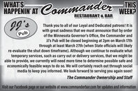 WHAT'SHAPPENIN'AT Commander-THISWEEK?RESTAURANT & BARThank you to all of our Loyal and Dedicated patrons! It iswith great sadness that we must announce that by orderof the Minnesota Governor's Office, the Commander andJJ's Pub will be closed beginning at 2pm on March 17ththrough at least March 27th (when State officials will likelyre-evaluate the shut down timeframe). Although we continue to evaluate whattemporary services, such as carry out or delivery services, that we might beable to provide, we currently will need more time to determine possible safe andeconomically feasible ways to do so. We will certainly reach out through socialmedia to keep you informed. We look forward to serving you again soon!2, 66PubThe Commander Ownership and StaffVisit our Facebook page or our website at www.commanderbar.com for updates and information WHAT'S HAPPENIN'AT Commander -THIS WEEK? RESTAURANT & BAR Thank you to all of our Loyal and Dedicated patrons! It is with great sadness that we must announce that by order of the Minnesota Governor's Office, the Commander and JJ's Pub will be closed beginning at 2pm on March 17th through at least March 27th (when State officials will likely re-evaluate the shut down timeframe). Although we continue to evaluate what temporary services, such as carry out or delivery services, that we might be able to provide, we currently will need more time to determine possible safe and economically feasible ways to do so. We will certainly reach out through social media to keep you informed. We look forward to serving you again soon! 2, 66 Pub The Commander Ownership and Staff Visit our Facebook page or our website at www.commanderbar.com for updates and information